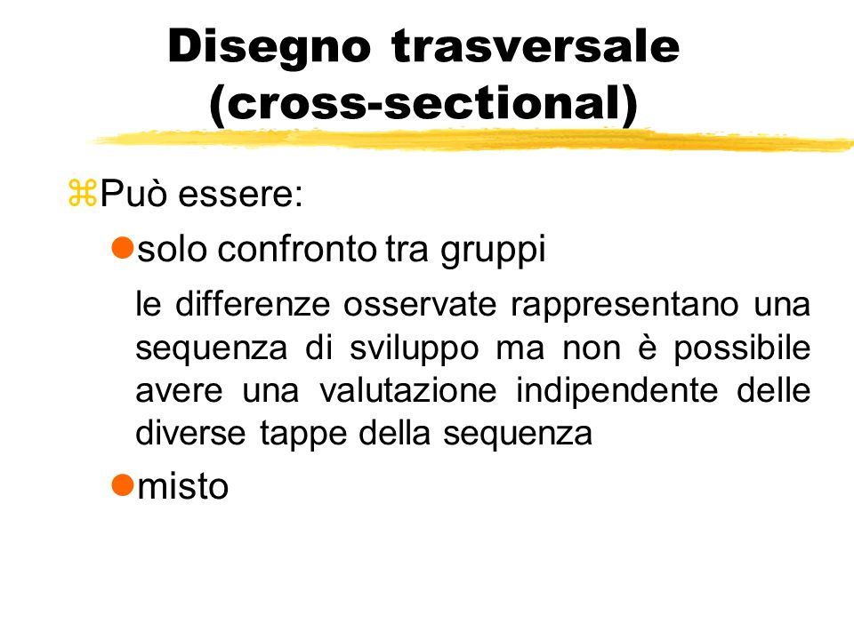 Disegno trasversale (cross-sectional) zPuò essere: lsolo confronto tra gruppi le differenze osservate rappresentano una sequenza di sviluppo ma non è possibile avere una valutazione indipendente delle diverse tappe della sequenza lmisto