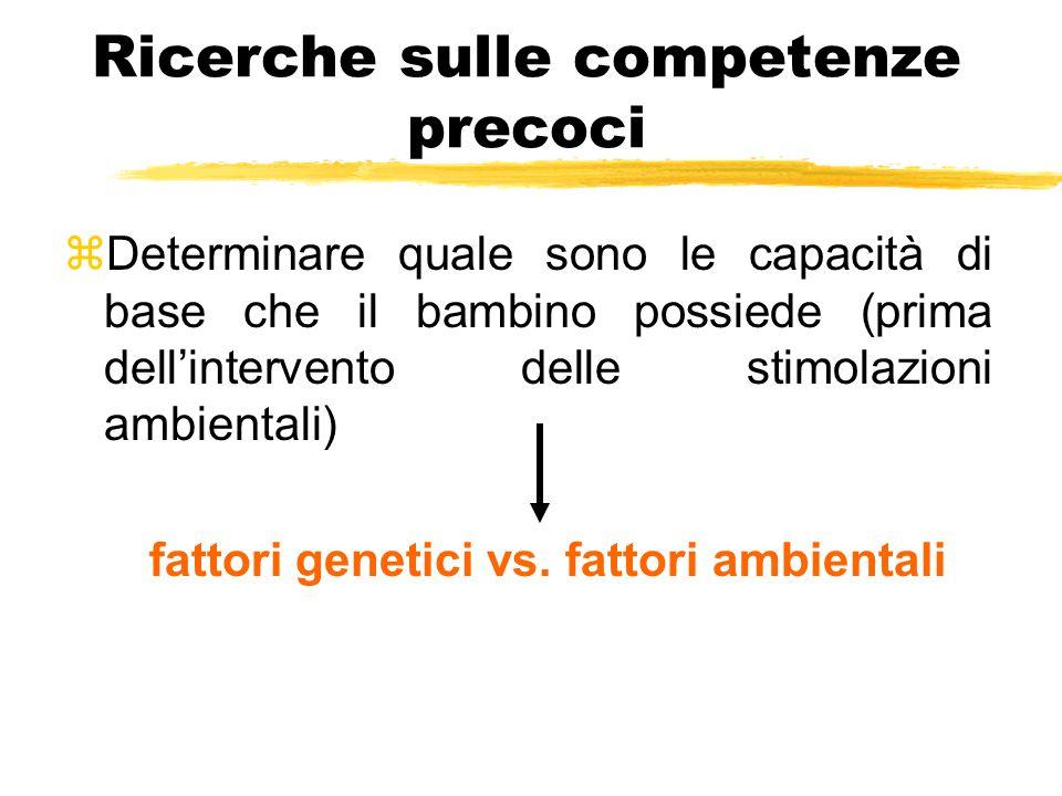 Ricerche sulle competenze precoci zDeterminare quale sono le capacità di base che il bambino possiede (prima dell'intervento delle stimolazioni ambientali) fattori genetici vs.