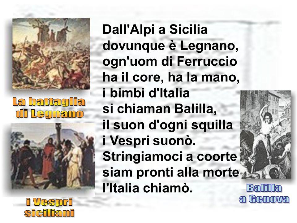 Dall Alpi a Sicilia dovunque è Legnano, ogn uom di Ferruccio ha il core, ha la mano, i bimbi d Italia si chiaman Balilla, il suon d ogni squilla i Vespri suonò.