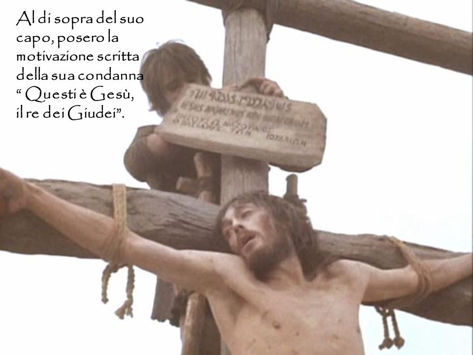 """Al di sopra del suo capo, posero la motivazione scritta della sua condanna """" Questi è Gesù, il re dei Giudei""""."""