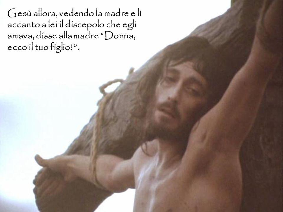 """Gesù allora, vedendo la madre e lì accanto a lei il discepolo che egli amava, disse alla madre """"Donna, ecco il tuo figlio! """"."""