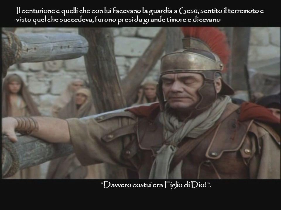 Il centurione e quelli che con lui facevano la guardia a Gesù, sentito il terremoto e visto quel che succedeva, furono presi da grande timore e diceva