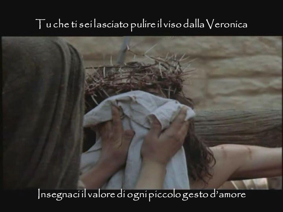 Insegnaci il valore di ogni piccolo gesto d'amore Tu che ti sei lasciato pulire il viso dalla Veronica