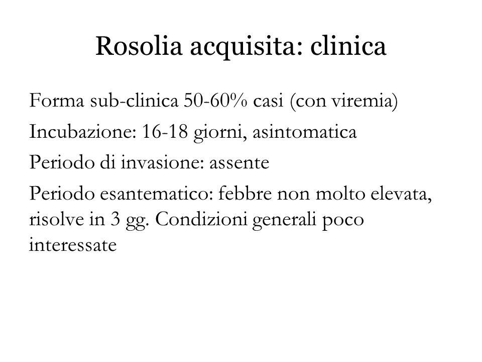 Rosolia acquisita: clinica Forma sub-clinica 50-60% casi (con viremia) Incubazione: 16-18 giorni, asintomatica Periodo di invasione: assente Periodo e