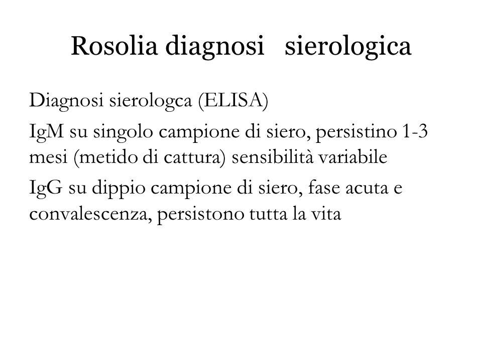 Rosolia diagnosi sierologica Diagnosi sierologca (ELISA) IgM su singolo campione di siero, persistino 1-3 mesi (metido di cattura) sensibilità variabi