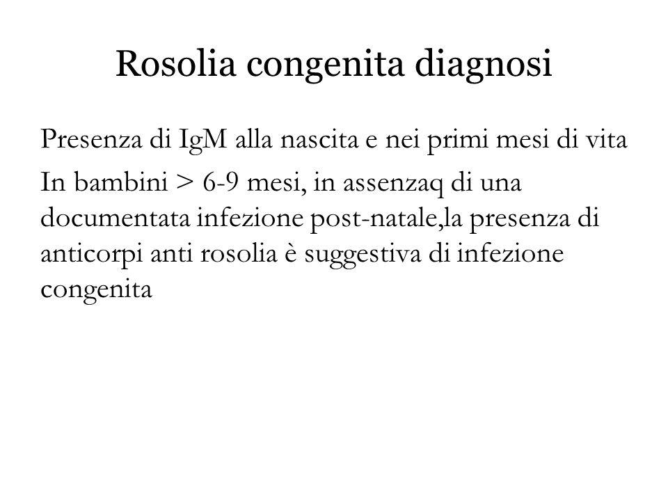 Rosolia congenita diagnosi Presenza di IgM alla nascita e nei primi mesi di vita In bambini > 6-9 mesi, in assenzaq di una documentata infezione post-
