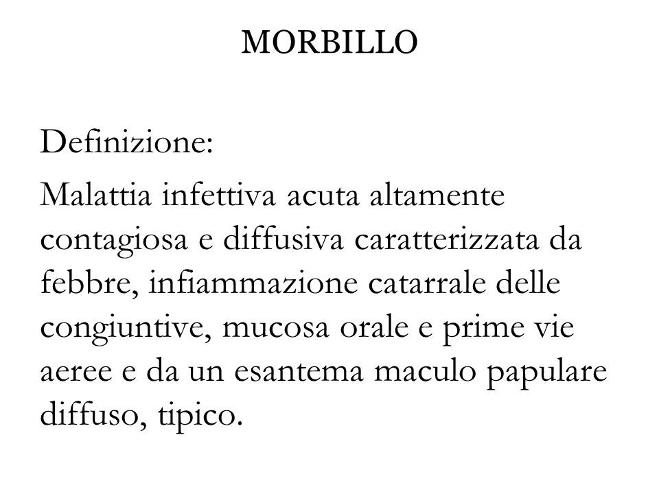 MORBILLO Definizione: Malattia infettiva acuta altamente contagiosa e diffusiva caratterizzata da febbre, infiammazione catarrale delle congiuntive, m