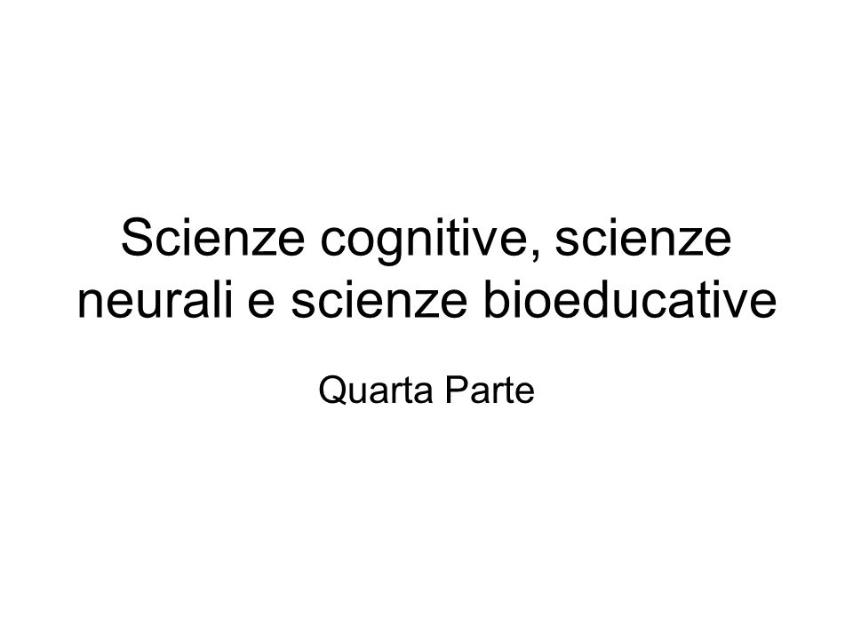 Scienze cognitive, scienze neurali e scienze bioeducative Quarta Parte