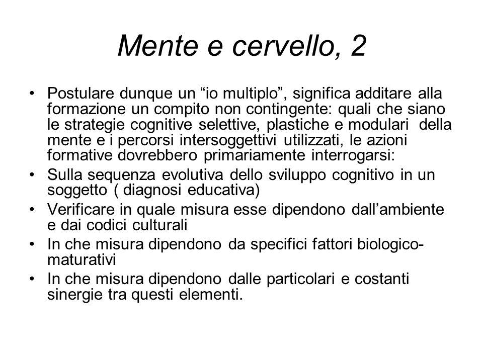 """Mente e cervello, 2 Postulare dunque un """"io multiplo"""", significa additare alla formazione un compito non contingente: quali che siano le strategie cog"""