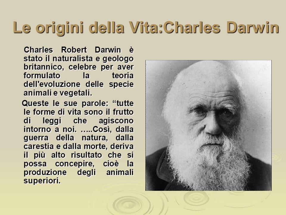 Le origini della Vita:Charles Darwin Charles Robert Darwin è stato il naturalista e geologo britannico, celebre per aver formulato la teoria dell'evol