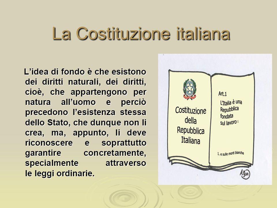 La Costituzione italiana L'idea di fondo è che esistono dei diritti naturali, dei diritti, cioè, che appartengono per natura all'uomo e perciò precedo