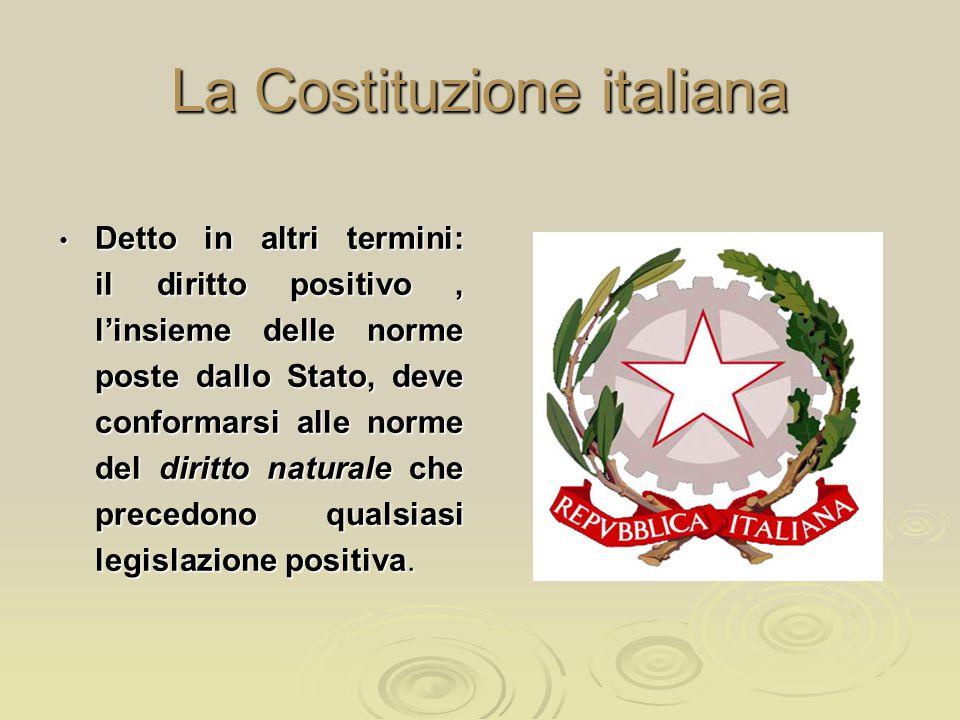 La Costituzione italiana Detto in altri termini: il diritto positivo, l'insieme delle norme poste dallo Stato, deve conformarsi alle norme del diritto