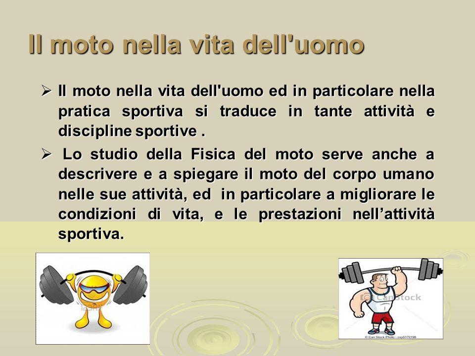 Il moto nella vita dell'uomo  Il moto nella vita dell'uomo ed in particolare nella pratica sportiva si traduce in tante attività e discipline sportiv