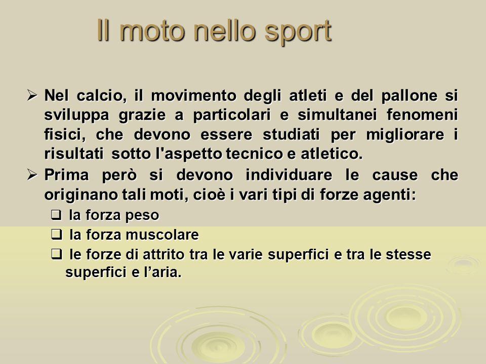 Il moto nello sport  Nel calcio, il movimento degli atleti e del pallone si sviluppa grazie a particolari e simultanei fenomeni fisici, che devono es
