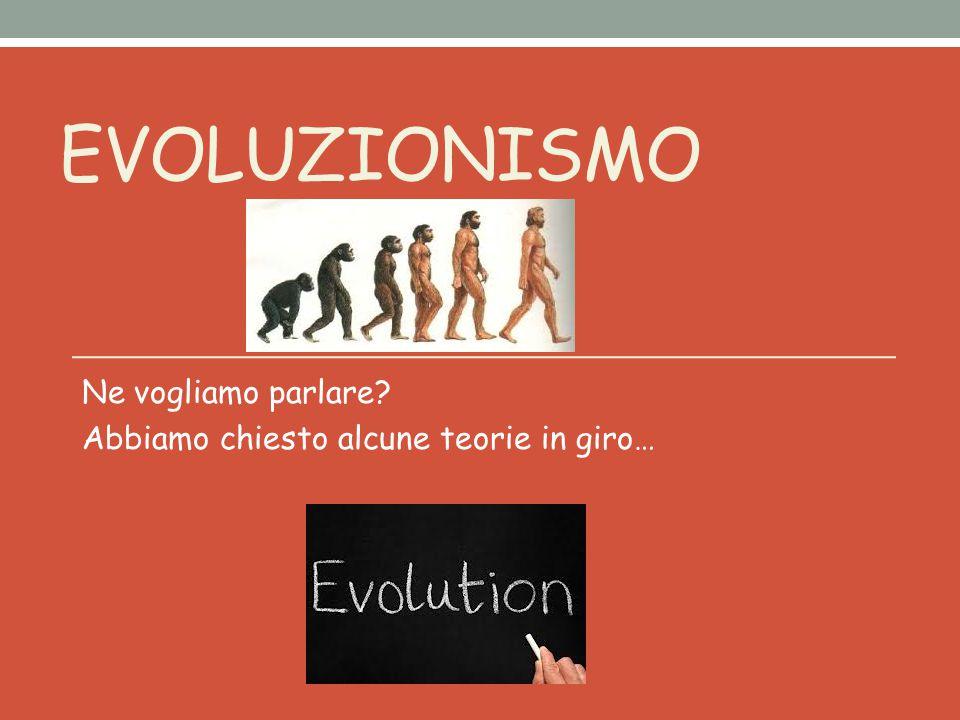 EVOLUZIONISMO Ne vogliamo parlare Abbiamo chiesto alcune teorie in giro…
