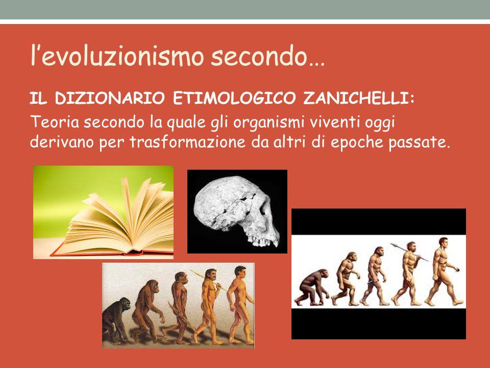 l'evoluzionismo secondo… IL DIZIONARIO ETIMOLOGICO ZANICHELLI: Teoria secondo la quale gli organismi viventi oggi derivano per trasformazione da altri di epoche passate.
