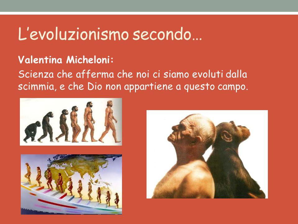 L'evoluzionismo secondo… Valentina Micheloni: Scienza che afferma che noi ci siamo evoluti dalla scimmia, e che Dio non appartiene a questo campo.