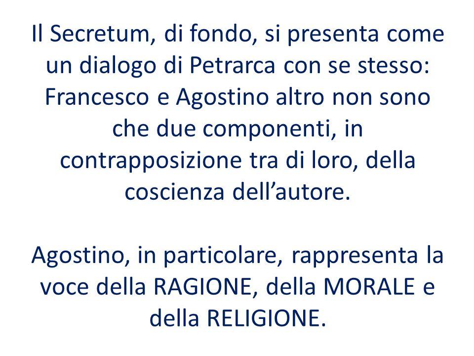 Il Secretum, di fondo, si presenta come un dialogo di Petrarca con se stesso: Francesco e Agostino altro non sono che due componenti, in contrapposizione tra di loro, della coscienza dell'autore.