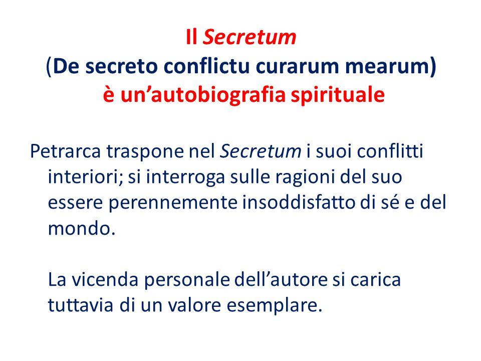 Il Secretum (De secreto conflictu curarum mearum) è un'autobiografia spirituale Petrarca traspone nel Secretum i suoi conflitti interiori; si interroga sulle ragioni del suo essere perennemente insoddisfatto di sé e del mondo.