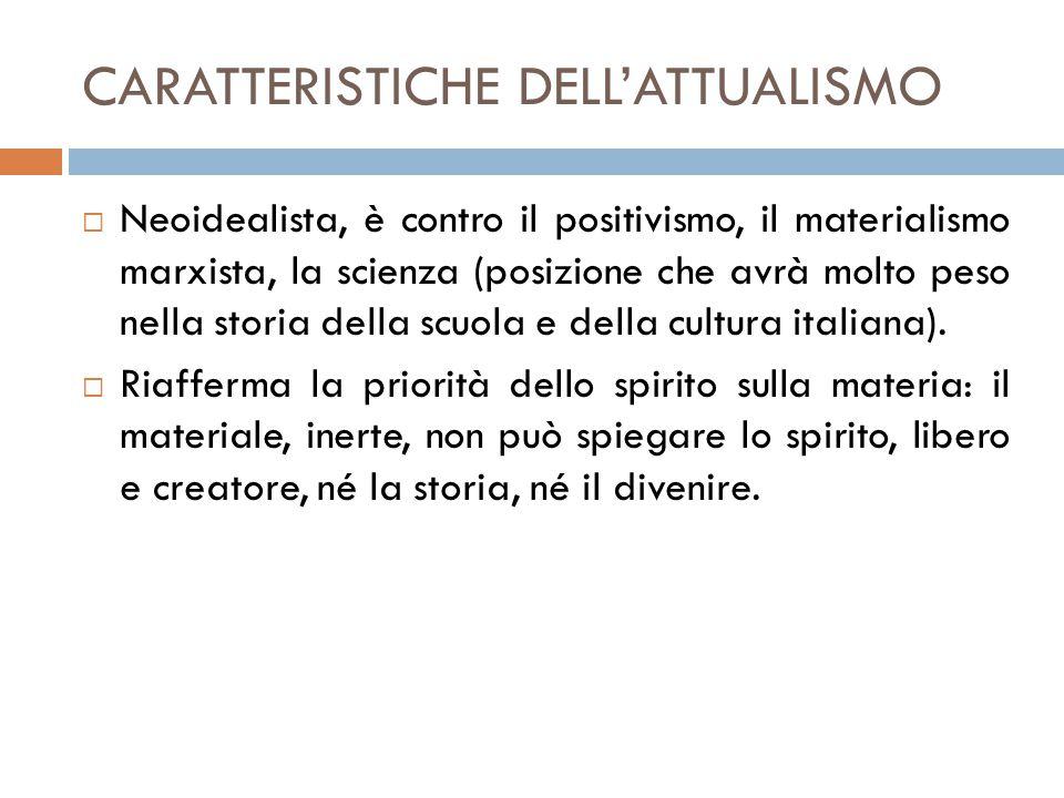CARATTERISTICHE DELL'ATTUALISMO  Neoidealista, è contro il positivismo, il materialismo marxista, la scienza (posizione che avrà molto peso nella storia della scuola e della cultura italiana).