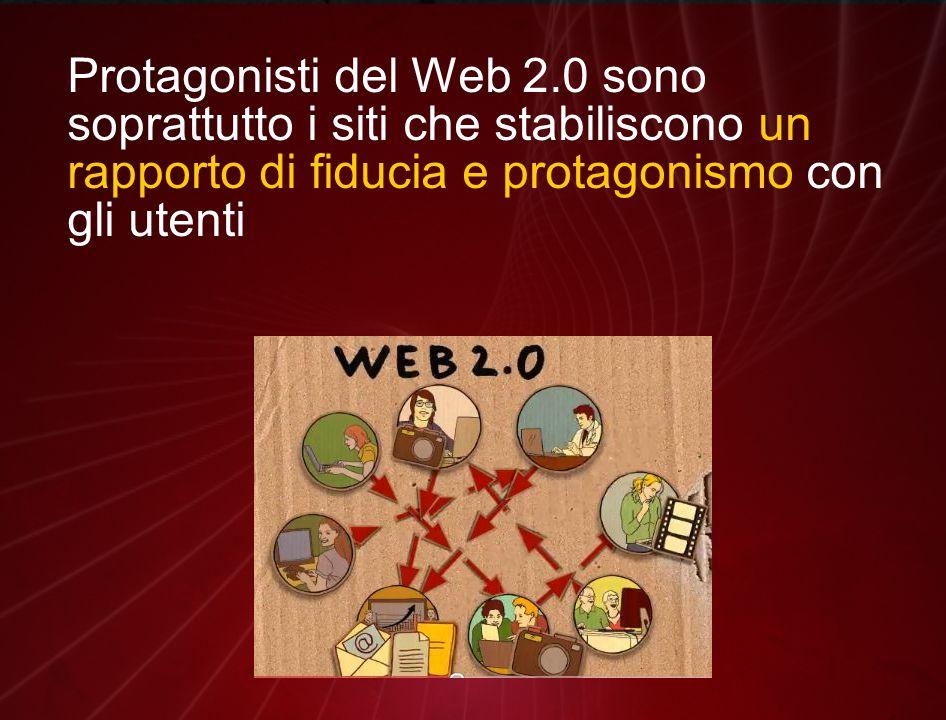 Protagonisti del Web 2.0 sono soprattutto i siti che stabiliscono un rapporto di fiducia e protagonismo con gli utenti