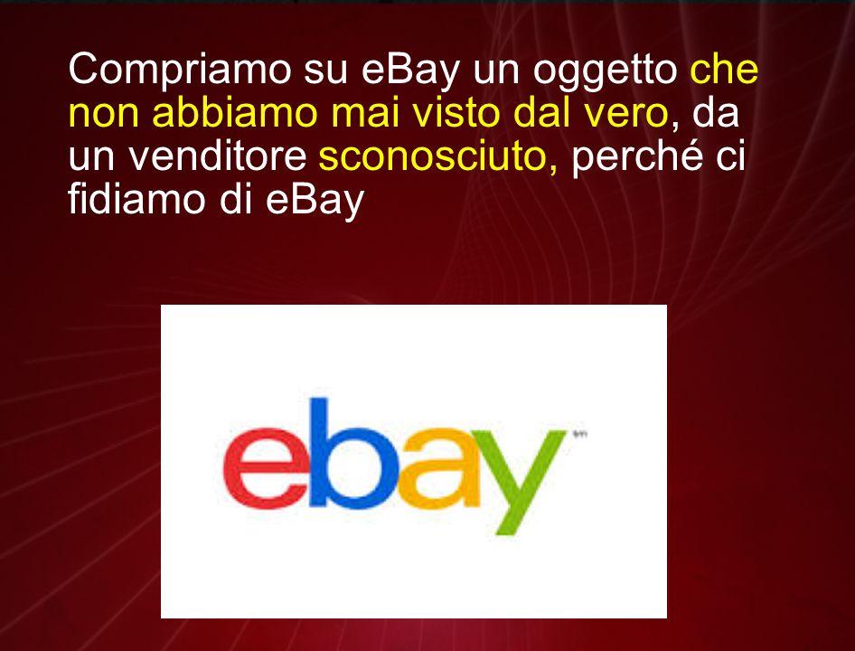 Compriamo su eBay un oggetto che non abbiamo mai visto dal vero, da un venditore sconosciuto, perché ci fidiamo di eBay