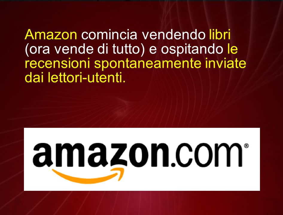 Amazon comincia vendendo libri (ora vende di tutto) e ospitando le recensioni spontaneamente inviate dai lettori-utenti.