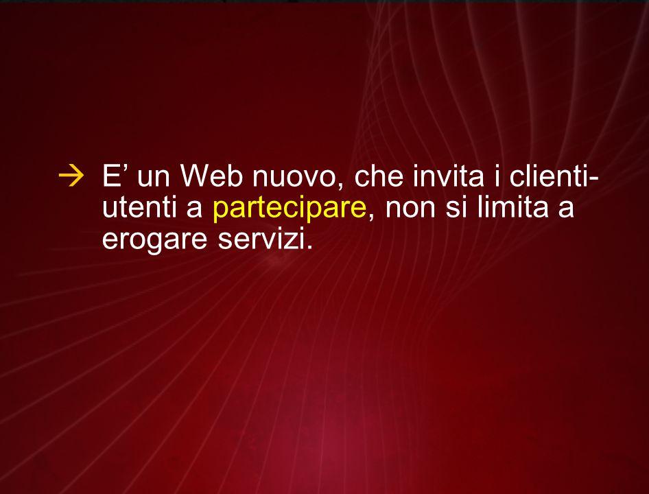  E' un Web nuovo, che invita i clienti- utenti a partecipare, non si limita a erogare servizi.