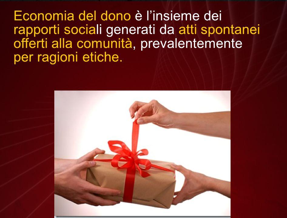 Economia del dono è l'insieme dei rapporti sociali generati da atti spontanei offerti alla comunità, prevalentemente per ragioni etiche.
