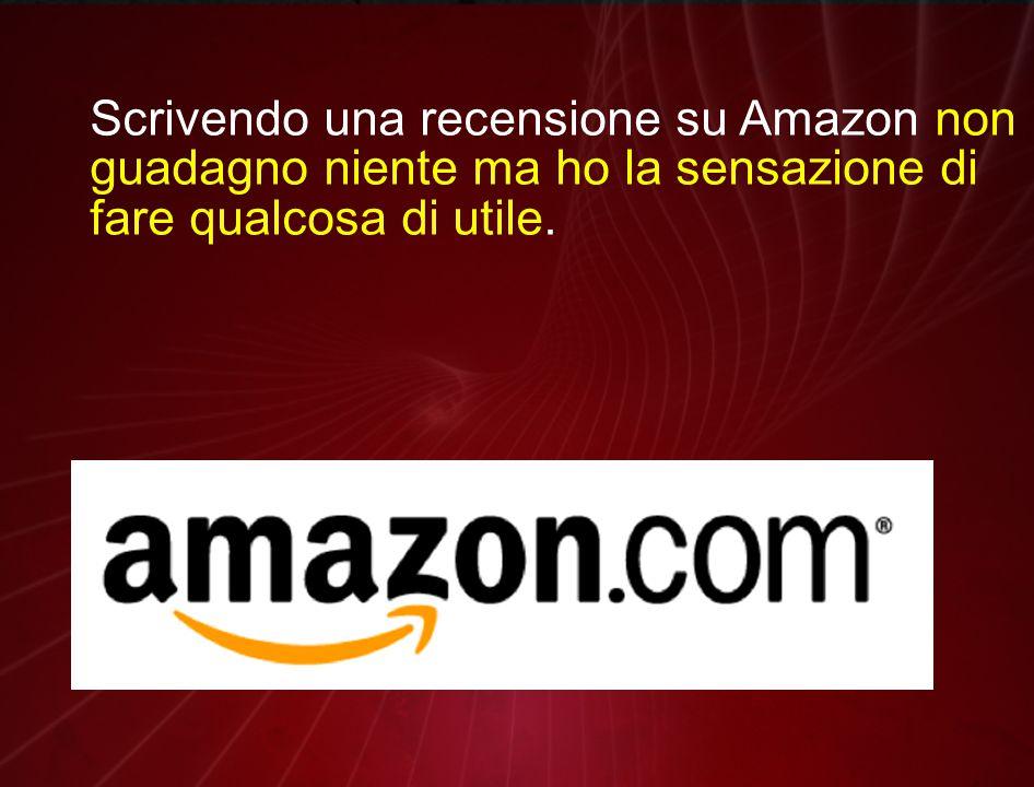 Scrivendo una recensione su Amazon non guadagno niente ma ho la sensazione di fare qualcosa di utile.