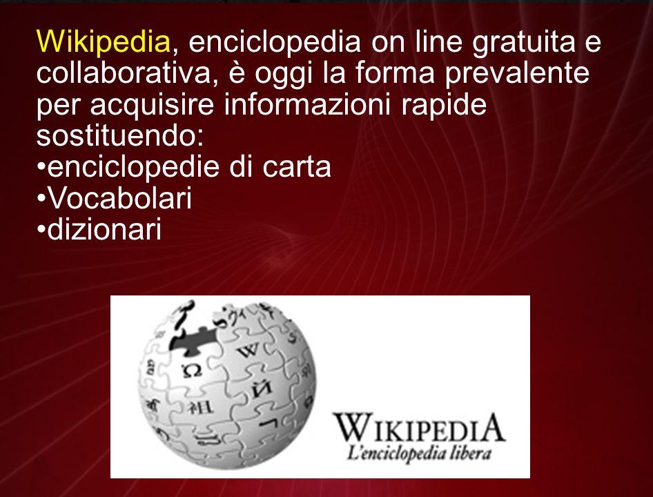 Wikipedia, enciclopedia on line gratuita e collaborativa, è oggi la forma prevalente per acquisire informazioni rapide sostituendo: enciclopedie di carta Vocabolari dizionari