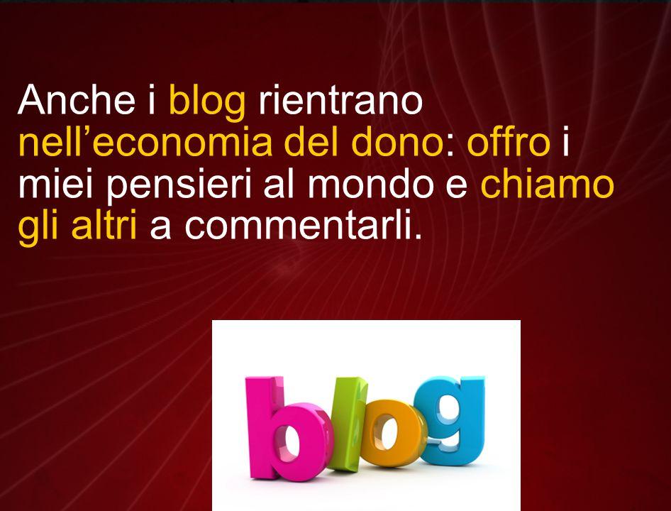 Anche i blog rientrano nell'economia del dono: offro i miei pensieri al mondo e chiamo gli altri a commentarli.