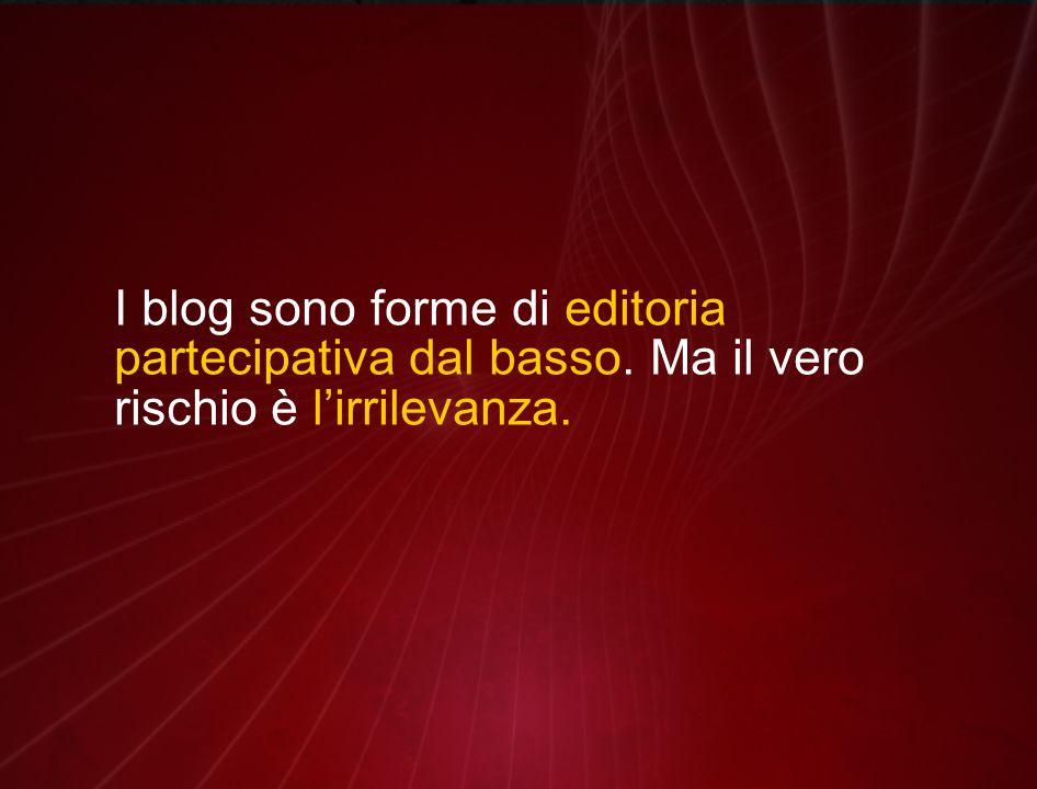 I blog sono forme di editoria partecipativa dal basso. Ma il vero rischio è l'irrilevanza.