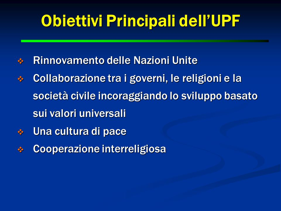 2 2 Obiettivi Principali dell'UPF  Rinnovamento delle Nazioni Unite  Collaborazione tra i governi, le religioni e la società civile incoraggiando lo