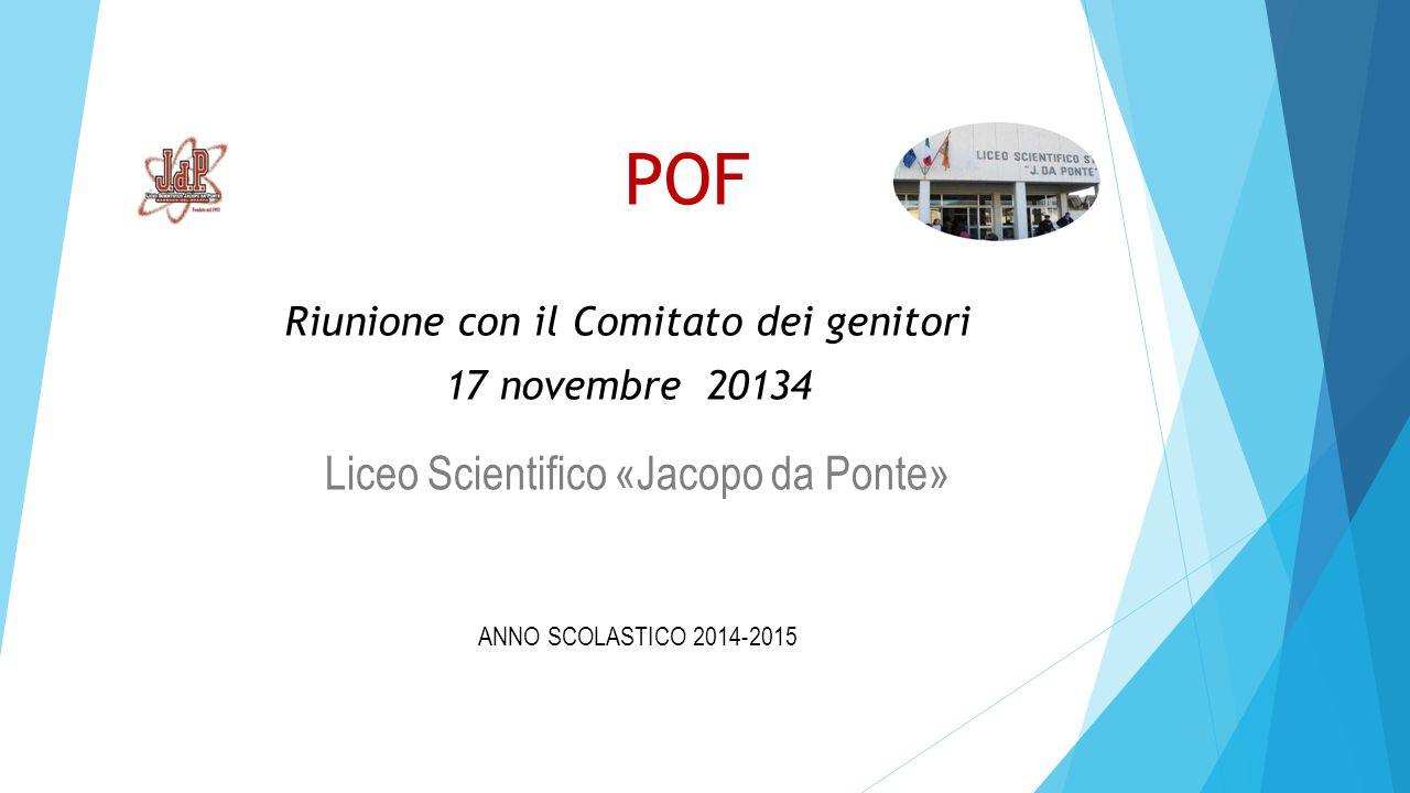 POF Liceo Scientifico «Jacopo da Ponte» ANNO SCOLASTICO 2014-2015 Riunione con il Comitato dei genitori 17 novembre 20134