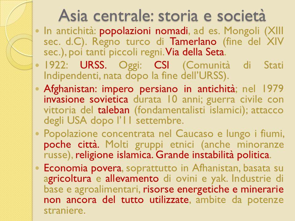 Asia centrale: storia e società In antichità: popolazioni nomadi, ad es. Mongoli (XIII sec. d.C). Regno turco di Tamerlano (fine del XIV sec.), poi ta