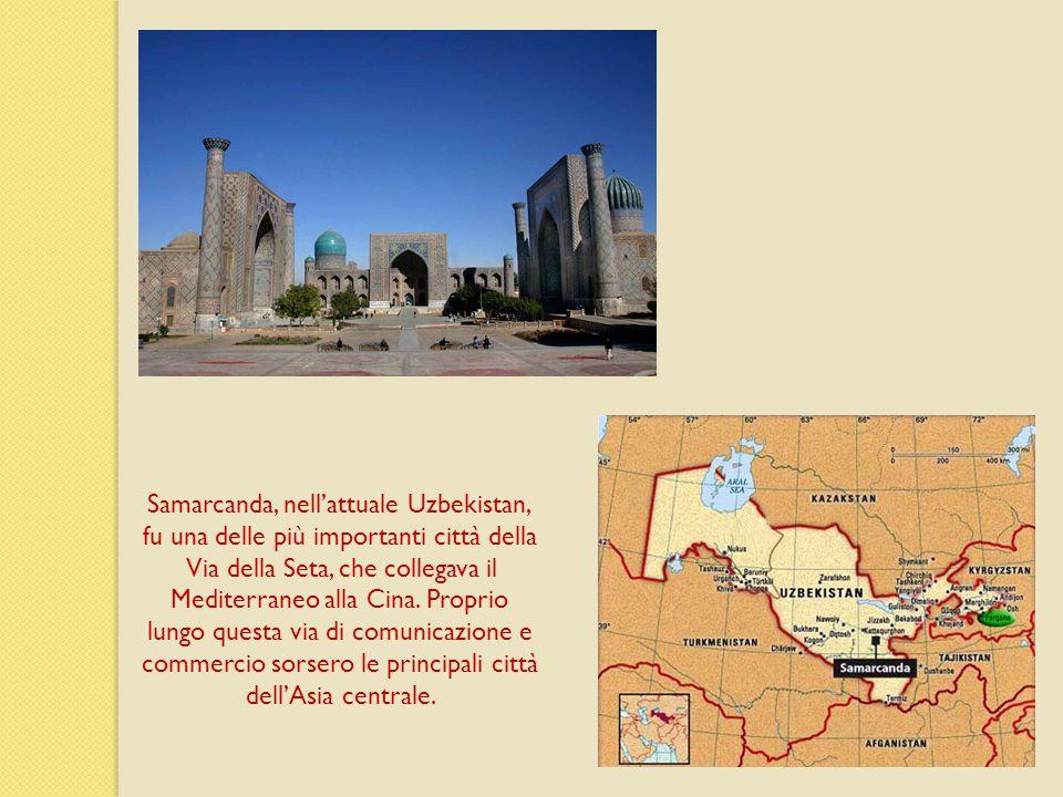 Samarcanda, nell'attuale Uzbekistan, fu una delle più importanti città della Via della Seta, che collegava il Mediterraneo alla Cina.