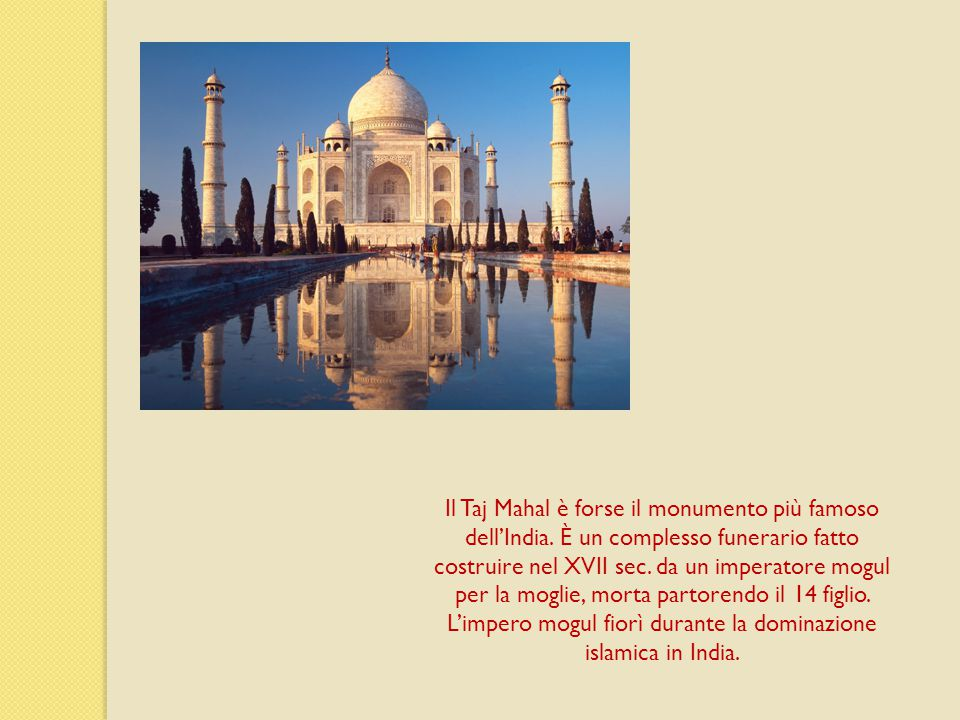 Il Taj Mahal è forse il monumento più famoso dell'India. È un complesso funerario fatto costruire nel XVII sec. da un imperatore mogul per la moglie,