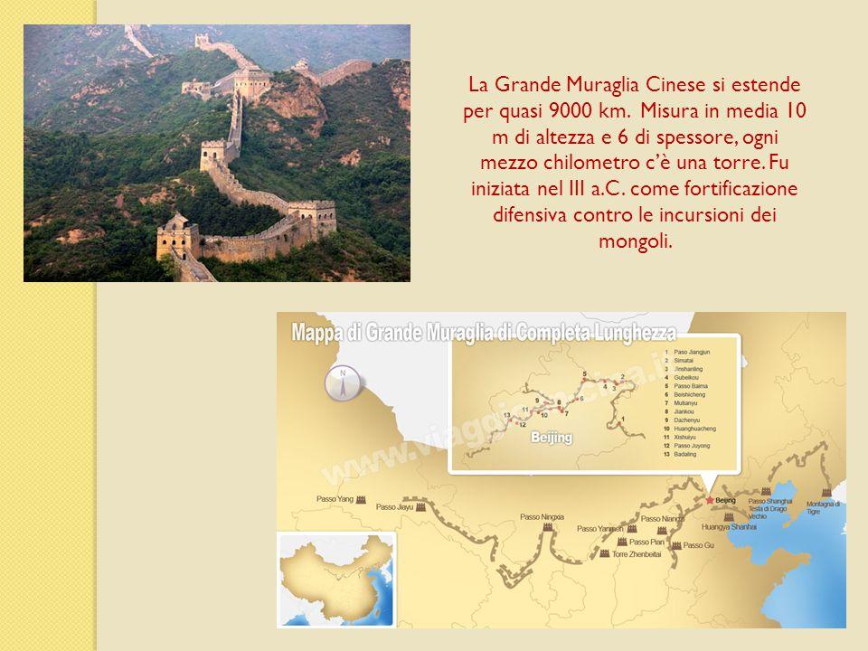 La Grande Muraglia Cinese si estende per quasi 9000 km. Misura in media 10 m di altezza e 6 di spessore, ogni mezzo chilometro c'è una torre. Fu inizi
