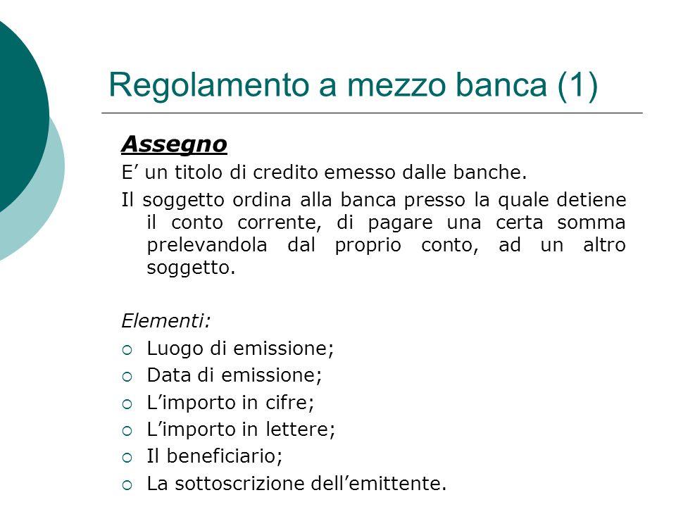 Regolamento a mezzo banca (1) Assegno E' un titolo di credito emesso dalle banche. Il soggetto ordina alla banca presso la quale detiene il conto corr