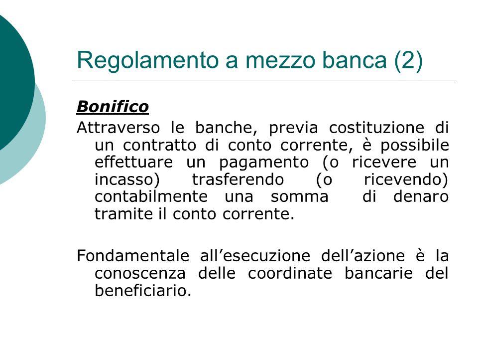 Regolamento a mezzo banca (2) Bonifico Attraverso le banche, previa costituzione di un contratto di conto corrente, è possibile effettuare un pagament