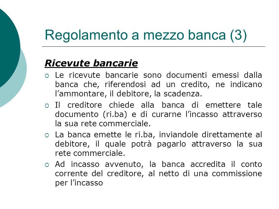 Regolamento a mezzo banca (3) Ricevute bancarie  Le ricevute bancarie sono documenti emessi dalla banca che, riferendosi ad un credito, ne indicano l