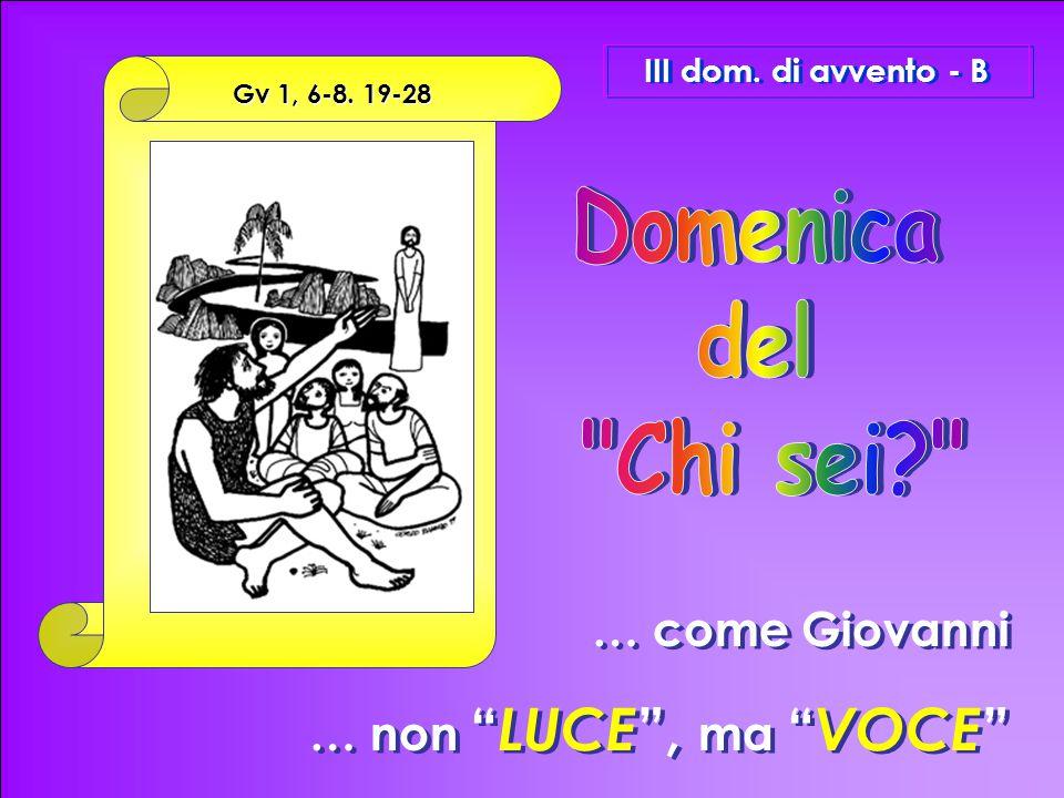 """… come Giovanni … non """" LUCE """", ma """" VOCE """" … come Giovanni … non """" LUCE """", ma """" VOCE """" III dom. di avvento - B Gv 1, 6-8. 19-28"""