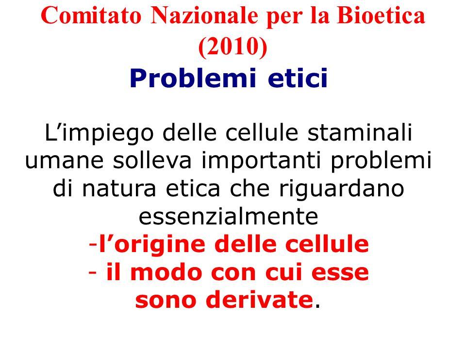 PROBLEMI ETICI - ORIGINE -da embrioni creati specificamente a fini di ricerca scientifica o non utilizzati nei trattamenti di fecondazione assistita: SI/NO -da tessuti di feti risultanti da aborto spontaneo o per interruzione volontaria della gravidanza: SI CONDIZIONATO -da tessuti ottenuti da trapianto nucleare somatico: SI clonazione terapeutica; NO clonazione riproduttiva - non embrionali: SI