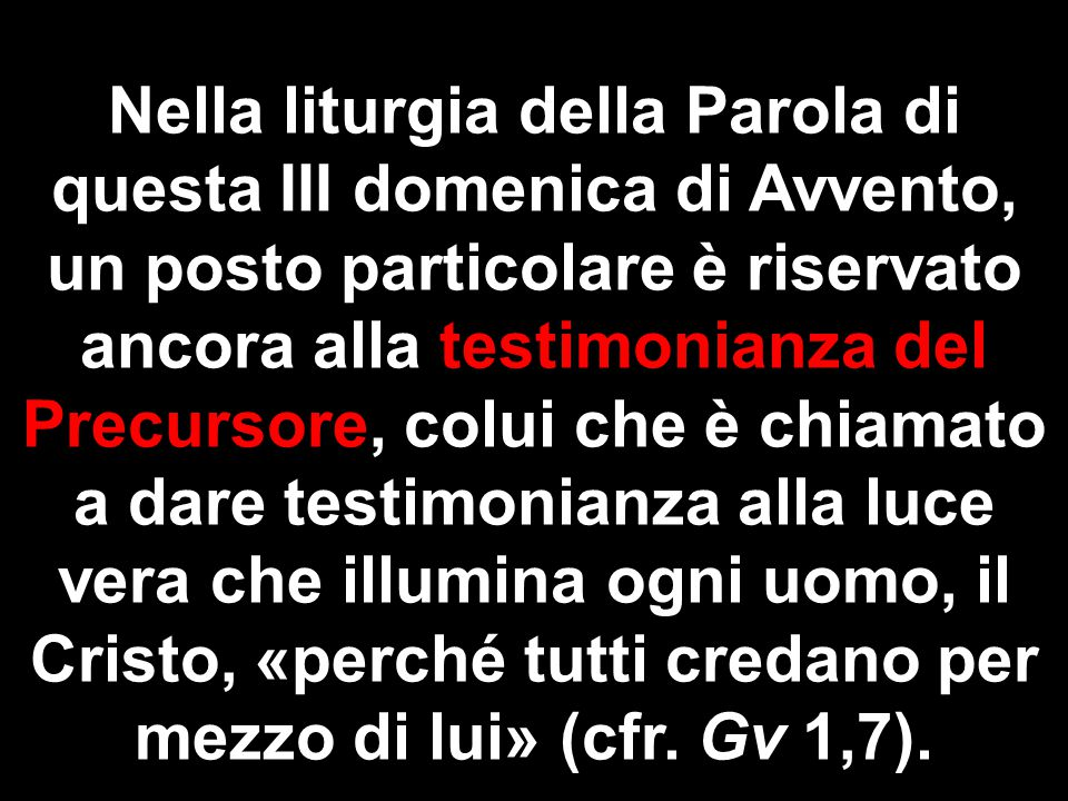 Nella liturgia della Parola di questa III domenica di Avvento, un posto particolare è riservato ancora alla testimonianza del Precursore, colui che è