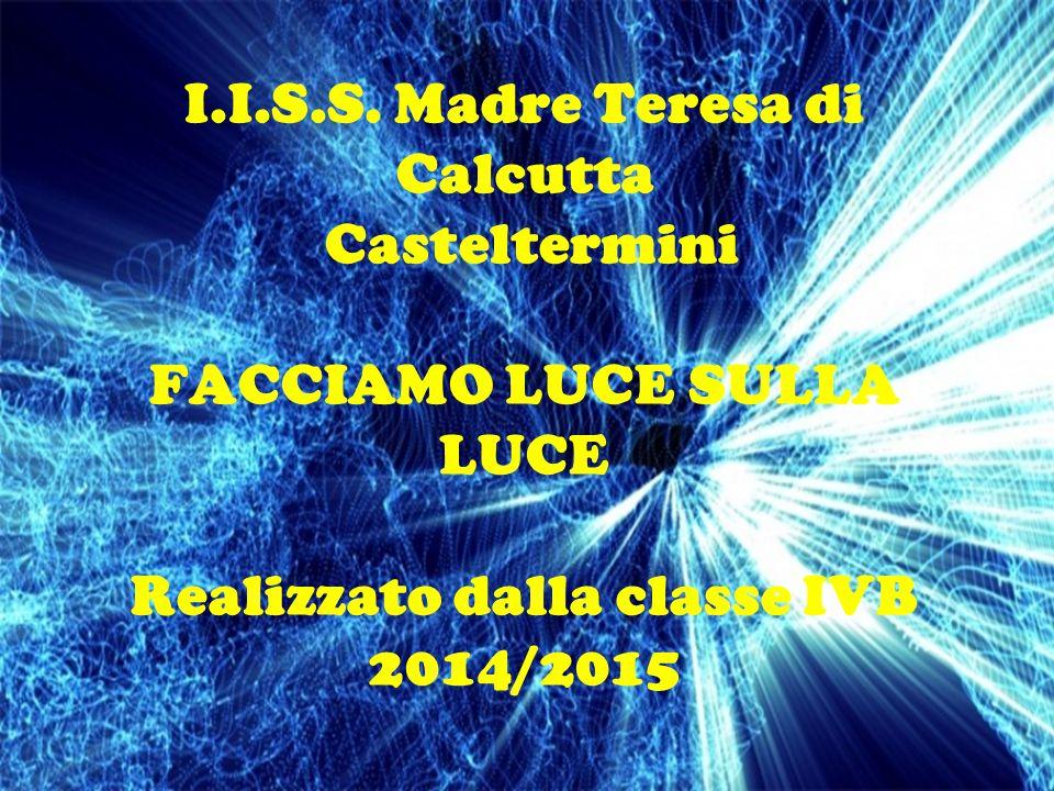 I.I.S.S. Madre Teresa di Calcutta Casteltermini FACCIAMO LUCE SULLA LUCE Realizzato dalla classe IVB 2014/2015