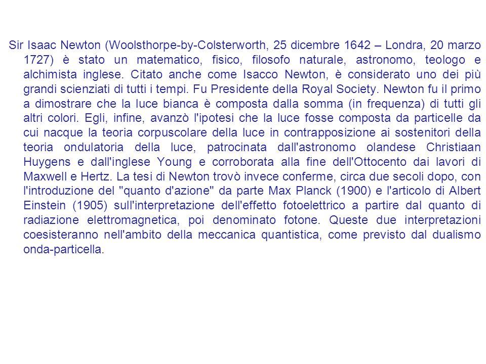 Sir Isaac Newton (Woolsthorpe-by-Colsterworth, 25 dicembre 1642 – Londra, 20 marzo 1727) è stato un matematico, fisico, filosofo naturale, astronomo,