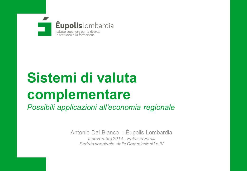 Sistemi di valuta complementare Possibili applicazioni all'economia regionale Antonio Dal Bianco - Éupolis Lombardia 5 novembre 2014 – Palazzo Pirelli