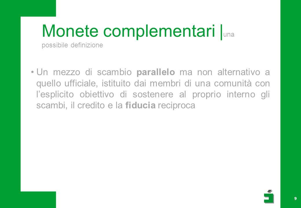 Monete complementari | una possibile definizione 9 Un mezzo di scambio parallelo ma non alternativo a quello ufficiale, istituito dai membri di una co