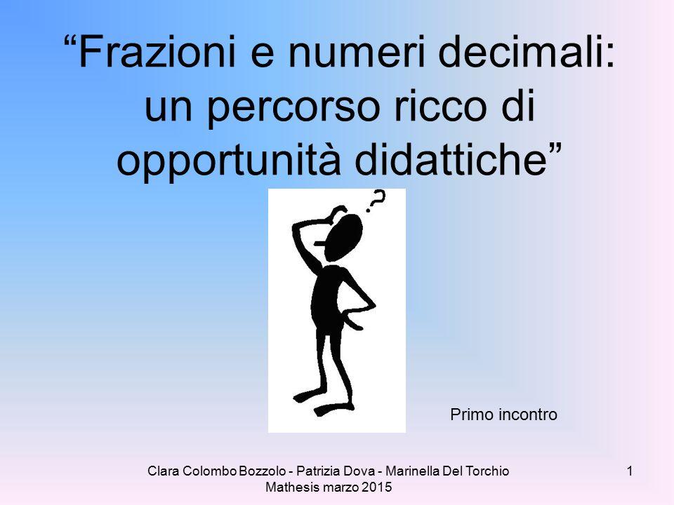 Clara Colombo Bozzolo - Patrizia Dova - Marinella Del Torchio Mathesis marzo 2015 Frazioni e numeri decimali: un percorso ricco di opportunità didattiche Primo incontro 1